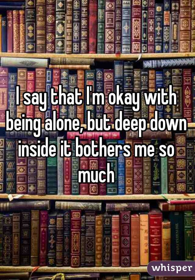 I say that I'm okay with being alone, but deep down inside it bothers me so much