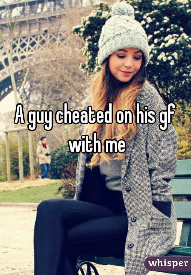 A guy cheated on his gf with me