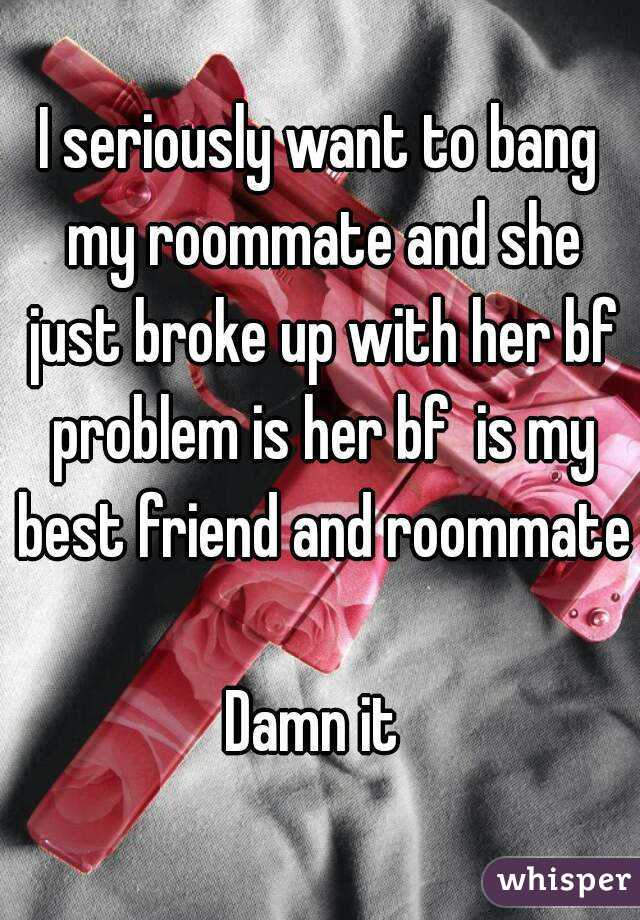 I seriously want to bang my roommate and she just broke up with her bf problem is her bf  is my best friend and roommate  Damn it