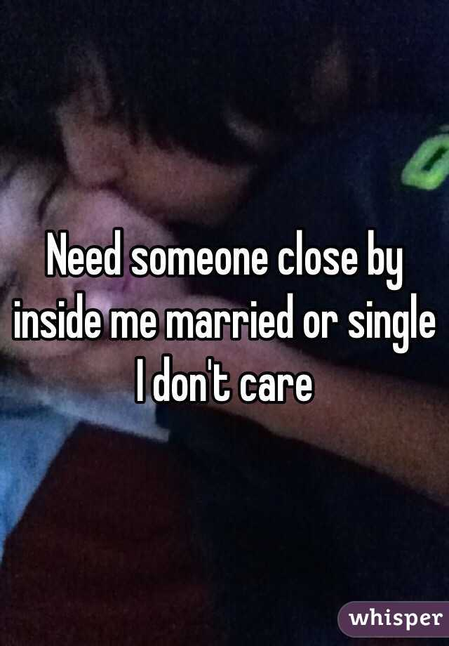 Need someone close by inside me married or single I don't care