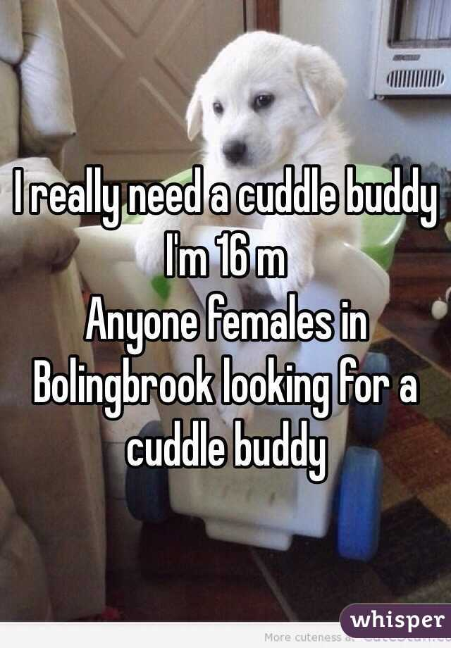 I really need a cuddle buddy I'm 16 m Anyone females in Bolingbrook looking for a cuddle buddy