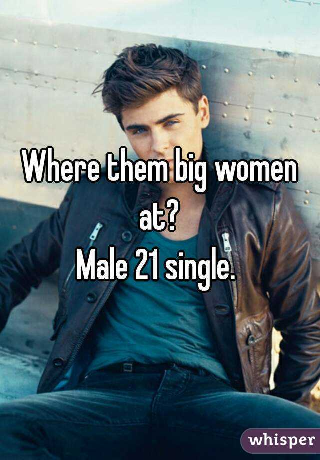 Where them big women at?  Male 21 single.