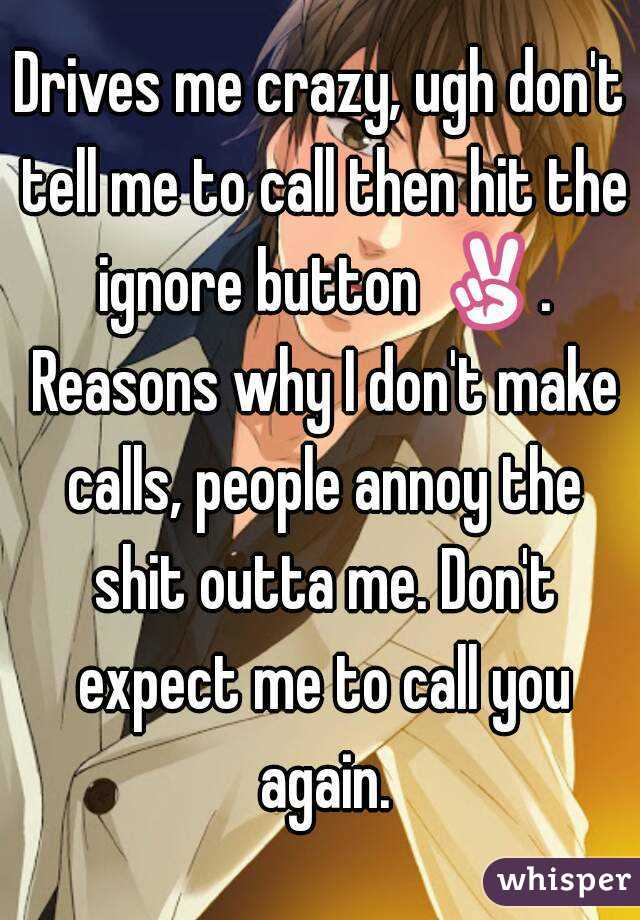 Drives me crazy, ugh don't tell me to call then hit the ignore button ✌. Reasons why I don't make calls, people annoy the shit outta me. Don't expect me to call you again.