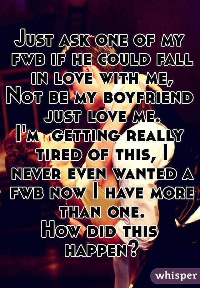 Just ask one of my fwb if he could fall in love with me, Not be my boyfriend just love me. I'm  getting really tired of this, I never even wanted a fwb now I have more than one. How did this happen?