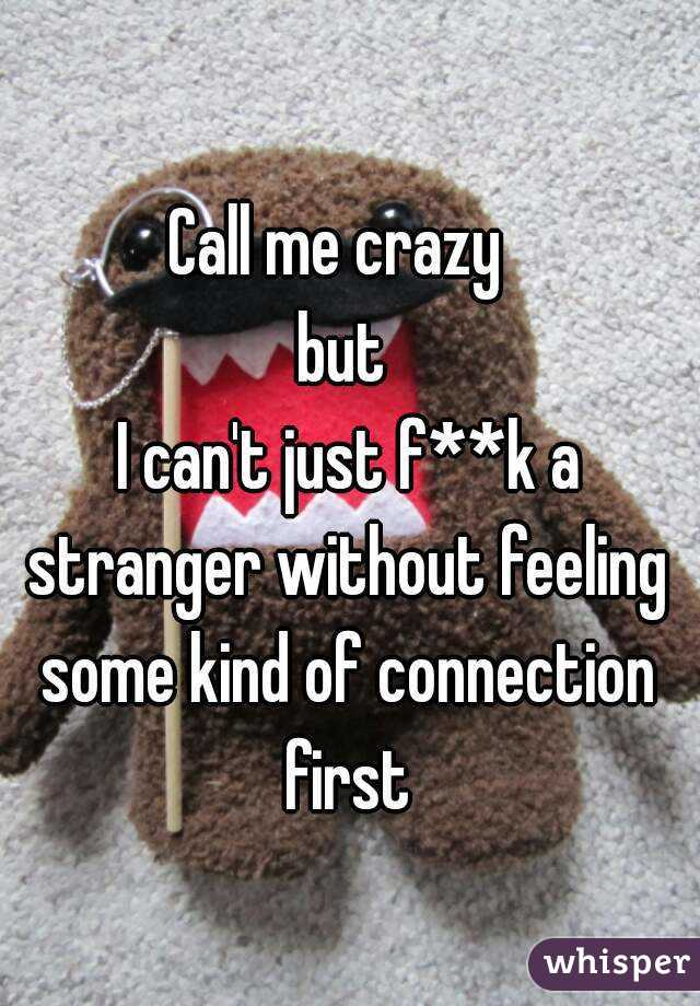Call me crazy  but  I can't just f**k a stranger without feeling some kind of connection first