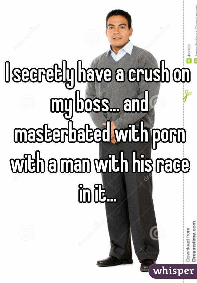 I secretly have a crush on my boss... and masterbated with porn with a man with his race in it...