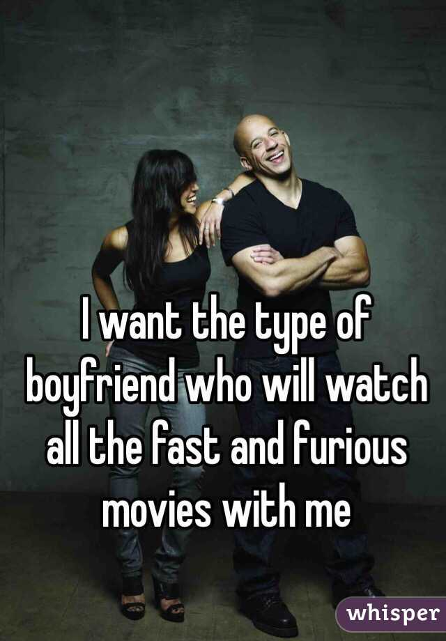 I want the type of boyfriend who will watch all the fast and furious movies with me