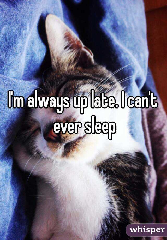 I'm always up late. I can't ever sleep
