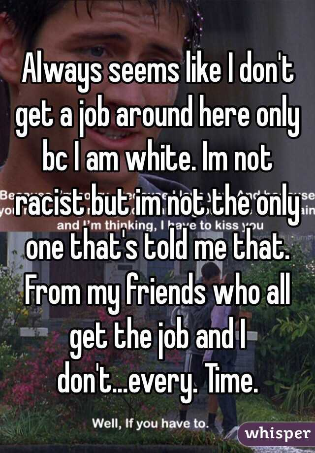 Always seems like I don't get a job around here only bc I am white. Im not racist but im not the only one that's told me that. From my friends who all get the job and I don't...every. Time.