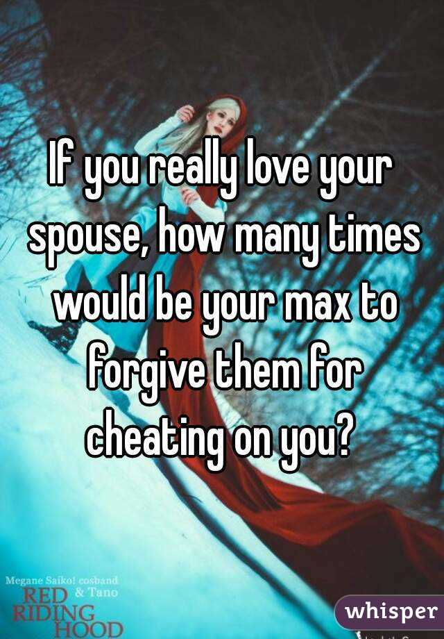 If you really love your spouse, how many times would be your max to forgive them for cheating on you?
