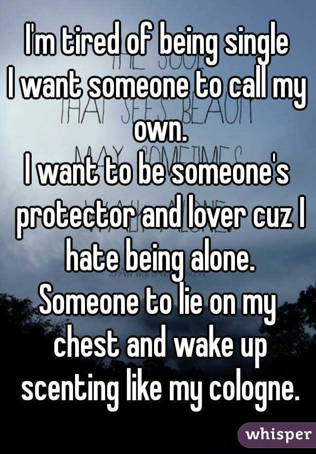 I'm tired of being single I want someone to call my own. I want to be someone's protector and lover cuz I hate being alone. Someone to lie on my chest and wake up scenting like my cologne.