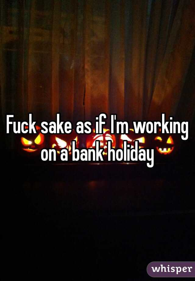 Fuck sake as if I'm working on a bank holiday