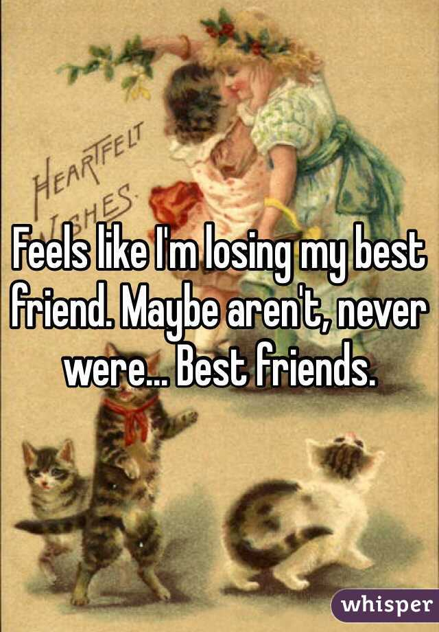 Feels like I'm losing my best friend. Maybe aren't, never were... Best friends.