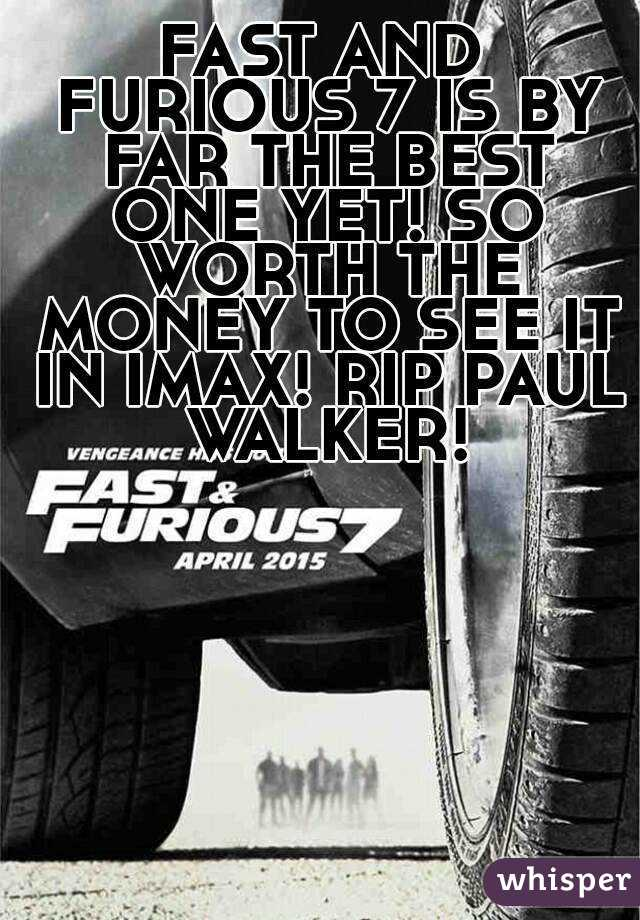FAST AND FURIOUS 7 IS BY FAR THE BEST ONE YET! SO WORTH THE MONEY TO SEE IT IN IMAX! RIP PAUL WALKER!