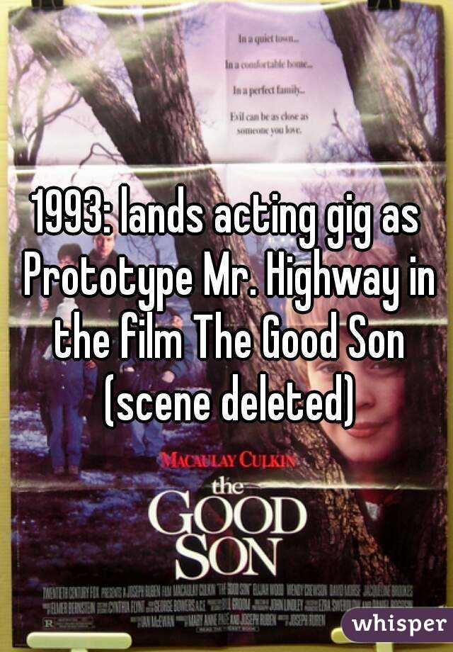 1993: lands acting gig as Prototype Mr. Highway in the film The Good Son (scene deleted)