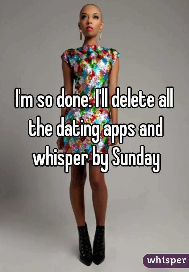 I'm so done. I'll delete all the dating apps and whisper by Sunday