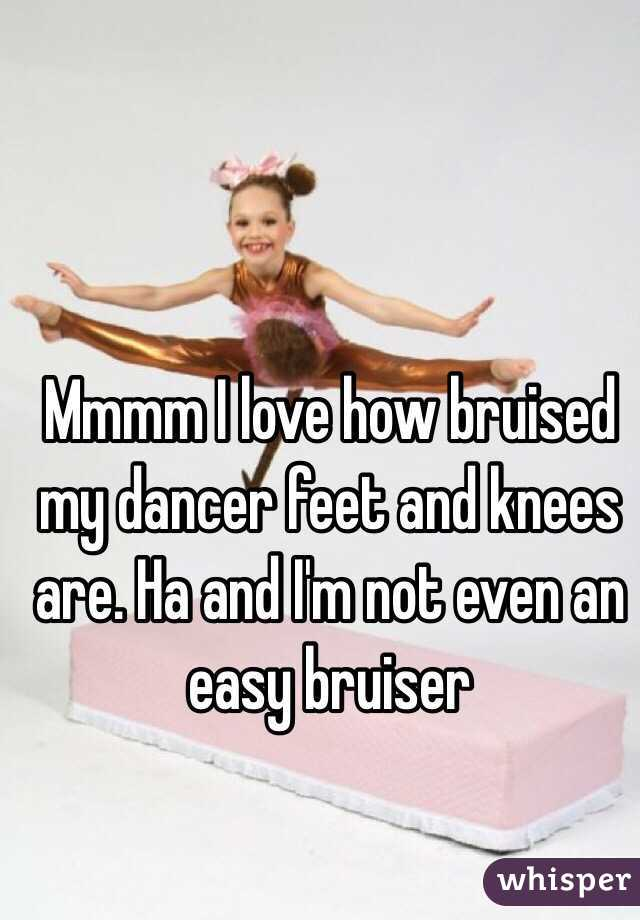 Mmmm I love how bruised my dancer feet and knees are. Ha and I'm not even an easy bruiser