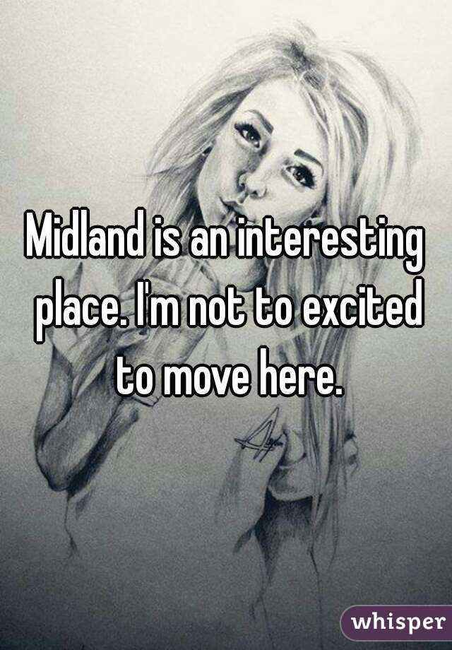 Midland is an interesting place. I'm not to excited to move here.