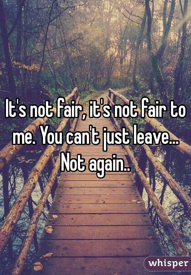 It's not fair, it's not fair to me. You can't just leave...  Not again..