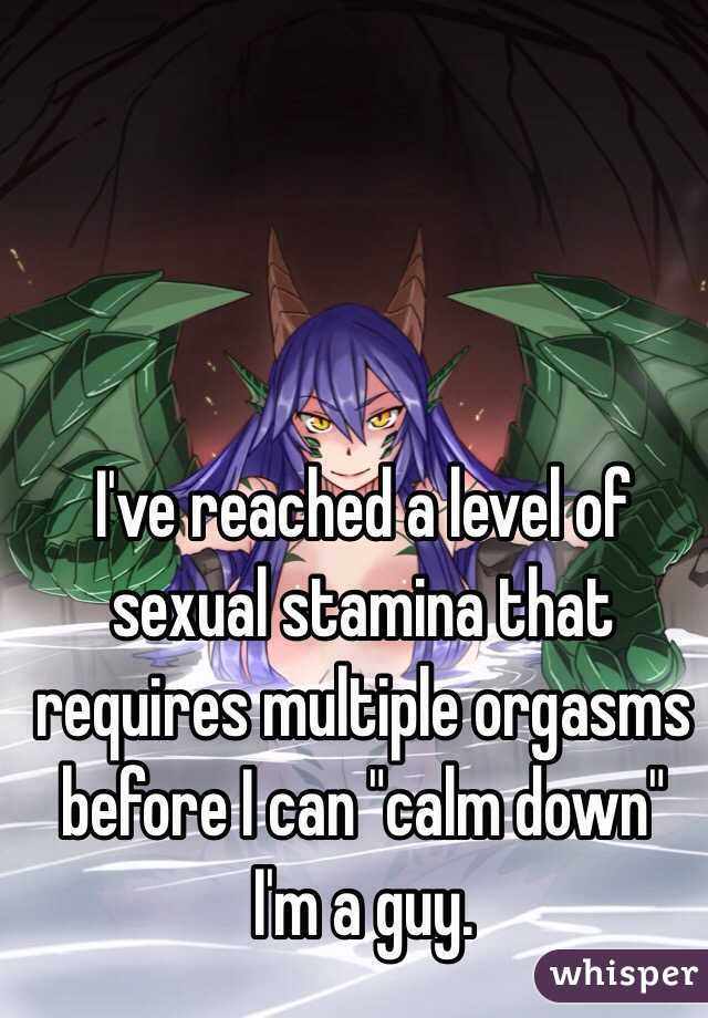 "I've reached a level of sexual stamina that requires multiple orgasms before I can ""calm down""  I'm a guy."