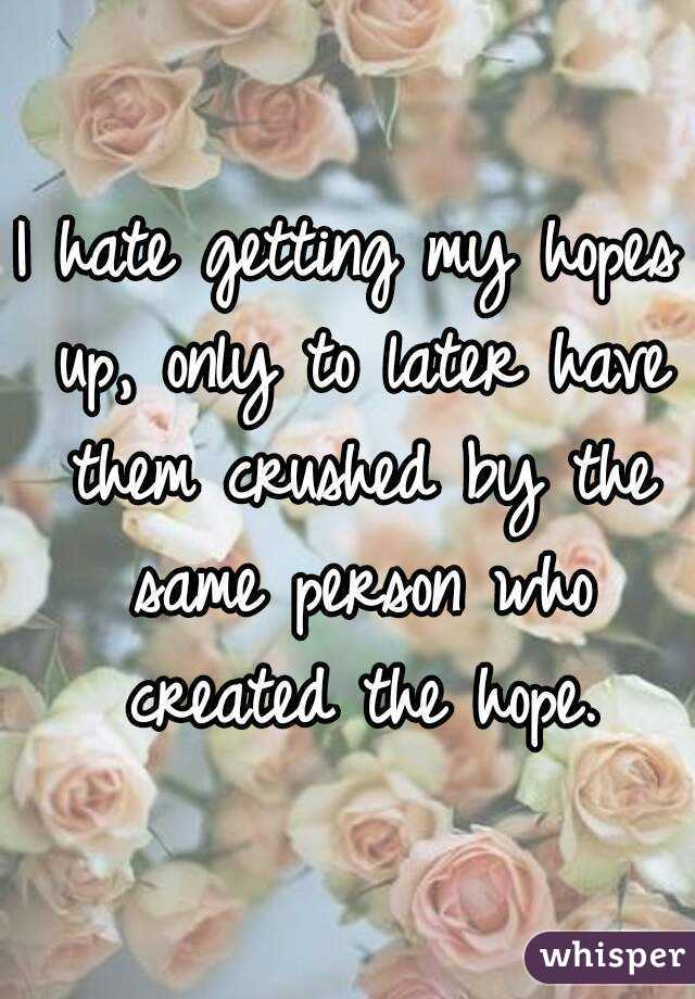 I hate getting my hopes up, only to later have them crushed by the same person who created the hope.