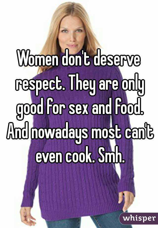 Women don't deserve respect. They are only good for sex and food. And nowadays most can't even cook. Smh.