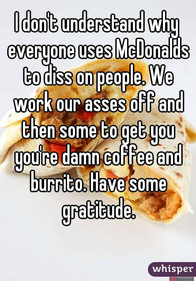 I don't understand why everyone uses McDonalds to diss on people. We work our asses off and then some to get you you're damn coffee and burrito. Have some gratitude.