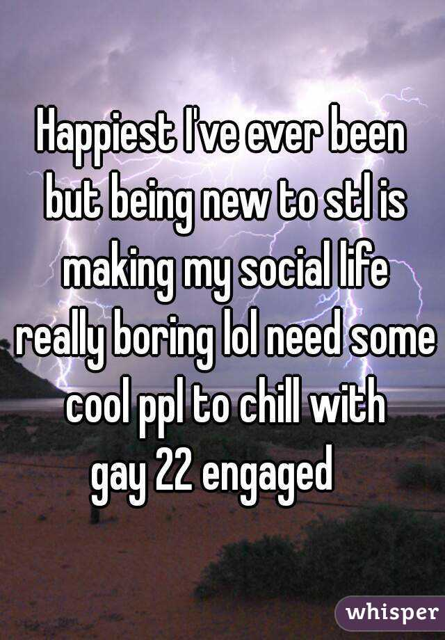 Happiest I've ever been but being new to stl is making my social life really boring lol need some cool ppl to chill with gay 22 engaged