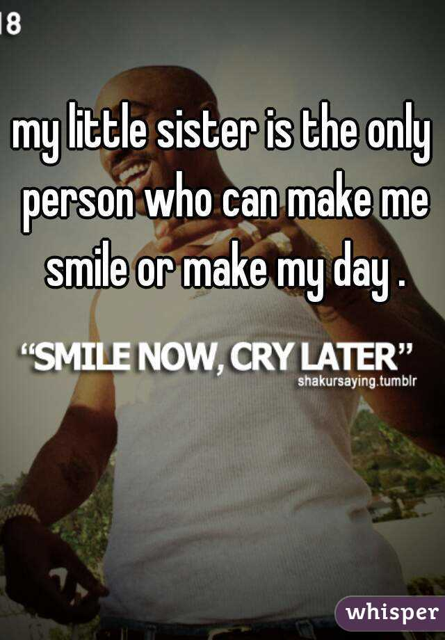 my little sister is the only person who can make me smile or make my day .