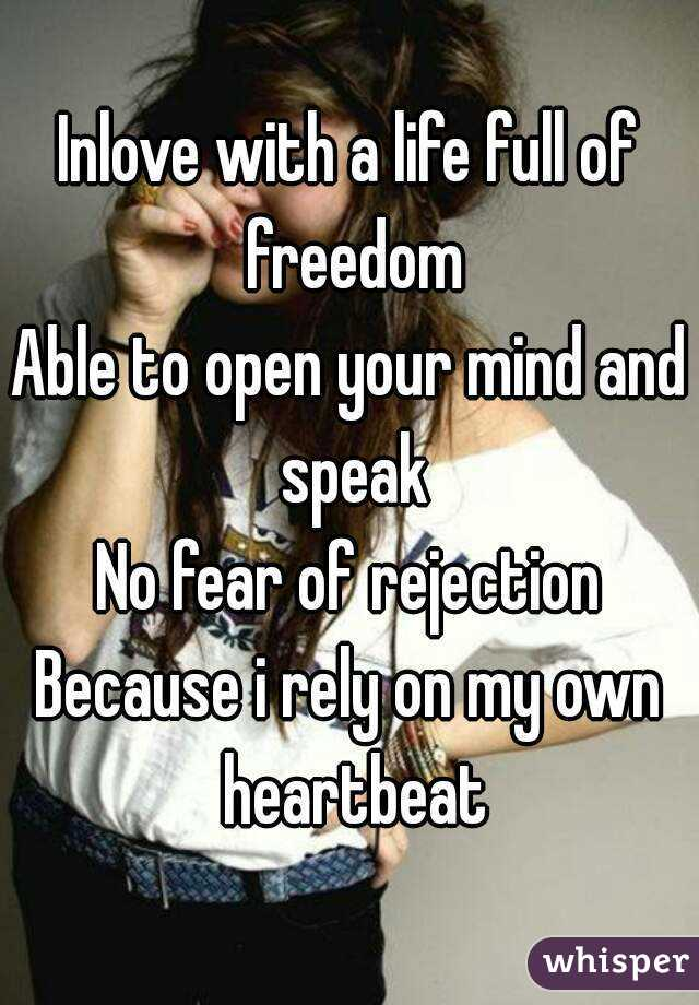 Inlove with a life full of freedom Able to open your mind and speak No fear of rejection Because i rely on my own heartbeat
