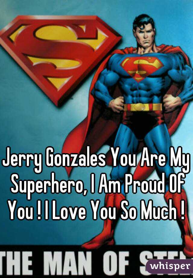 Jerry Gonzales You Are My Superhero, I Am Proud Of You ! I Love You So Much !