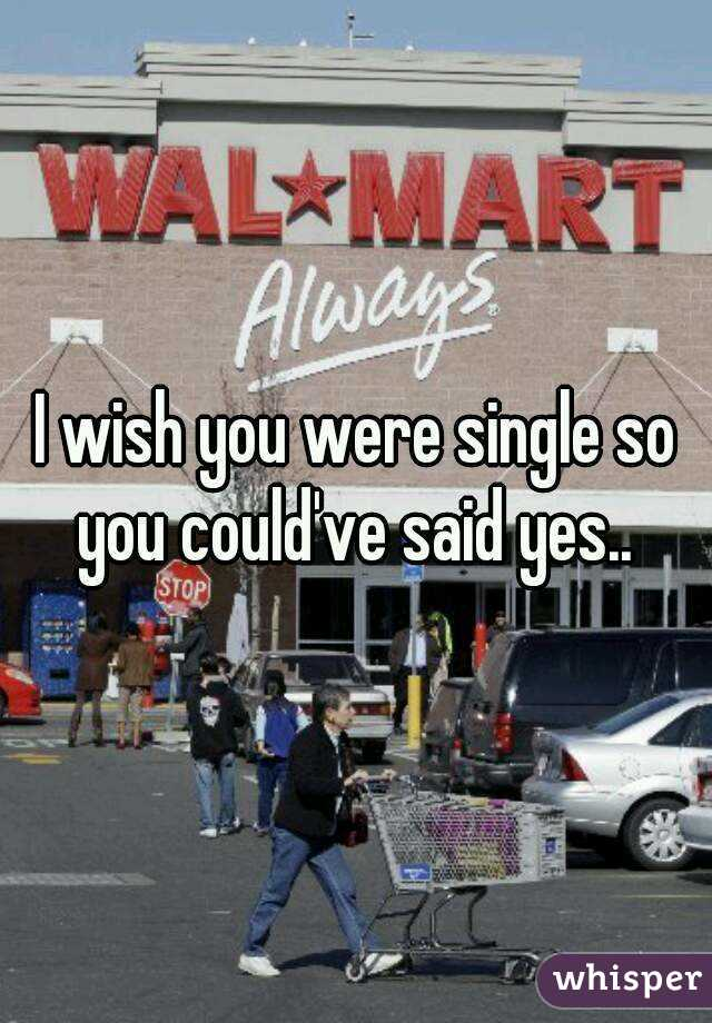 I wish you were single so you could've said yes..