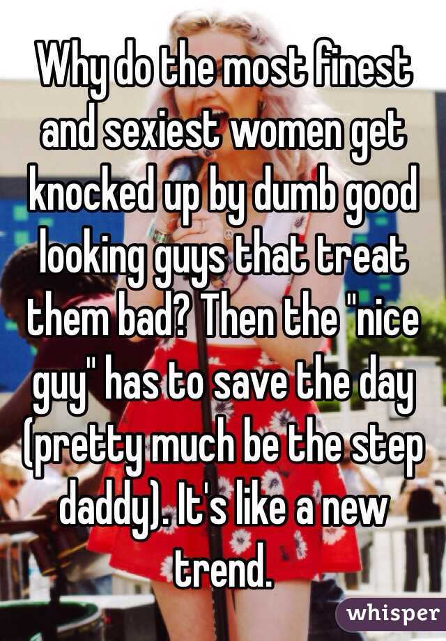 """Why do the most finest and sexiest women get knocked up by dumb good looking guys that treat them bad? Then the """"nice guy"""" has to save the day (pretty much be the step daddy). It's like a new trend."""