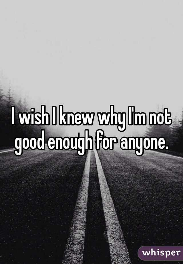 I wish I knew why I'm not good enough for anyone.