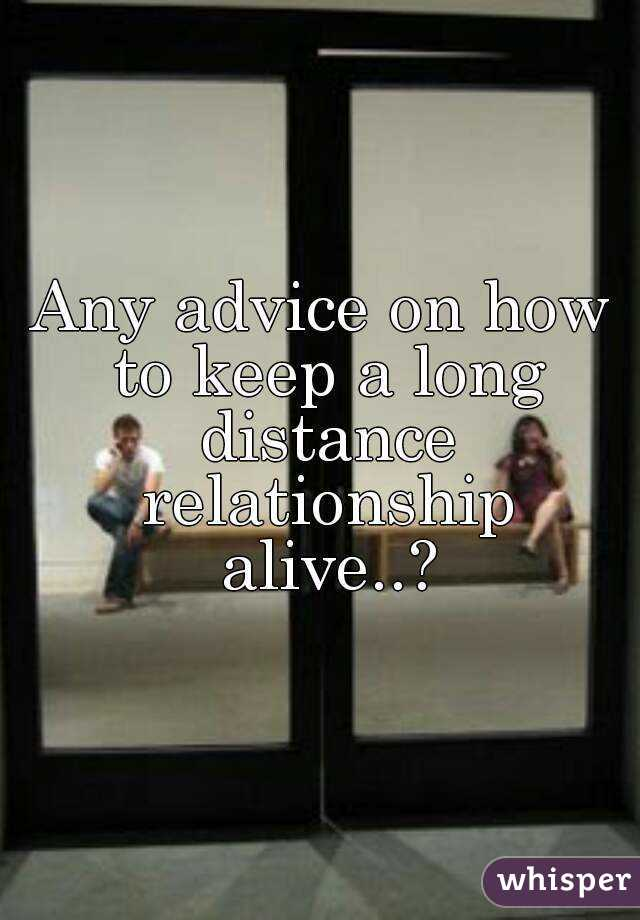 Any advice on how to keep a long distance relationship alive..?