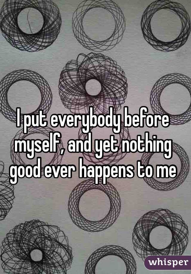 I put everybody before myself, and yet nothing good ever happens to me