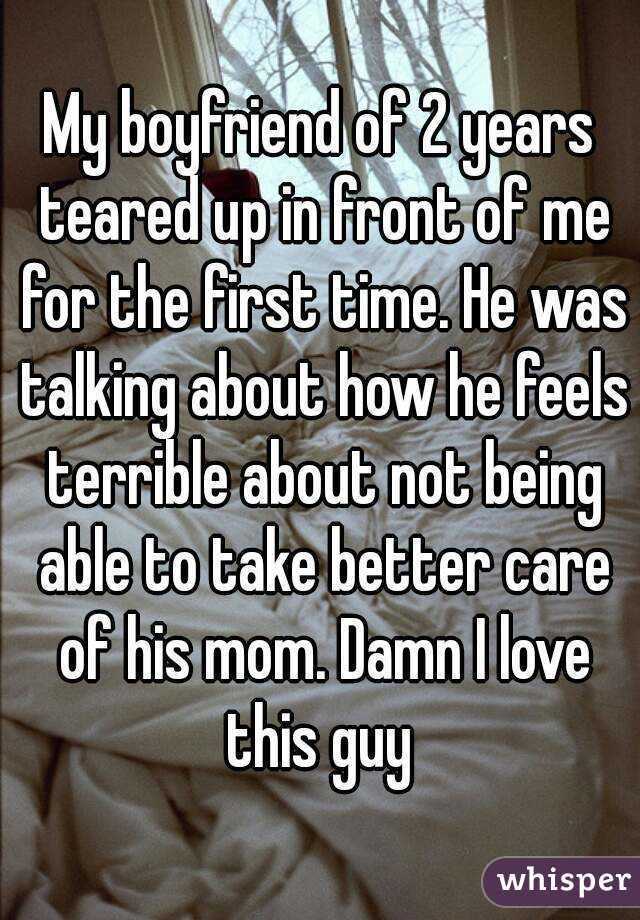 My boyfriend of 2 years teared up in front of me for the first time. He was talking about how he feels terrible about not being able to take better care of his mom. Damn I love this guy