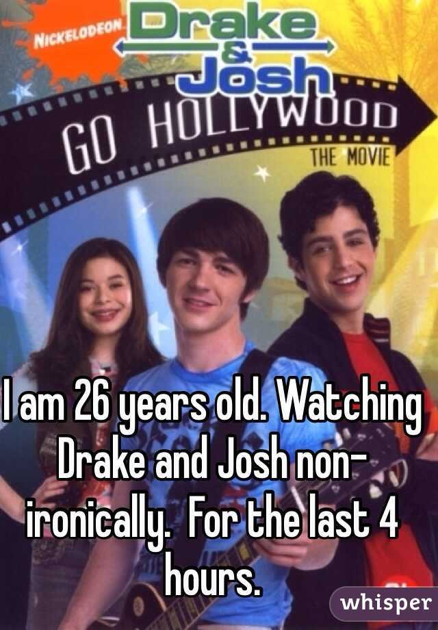 I am 26 years old. Watching Drake and Josh non-ironically.  For the last 4 hours.