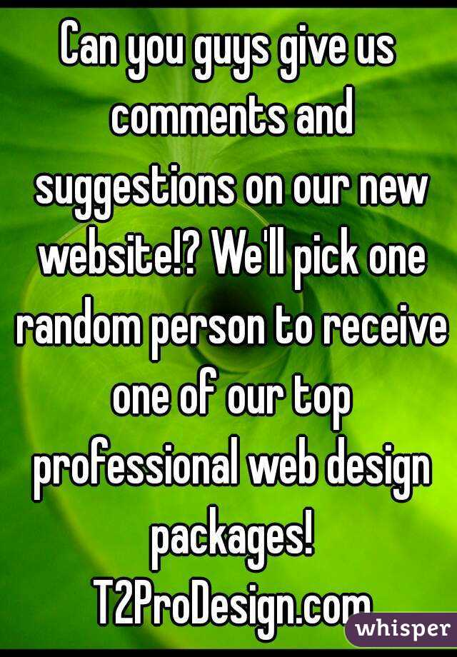 Can you guys give us comments and suggestions on our new website!? We'll pick one random person to receive one of our top professional web design packages! T2ProDesign.com