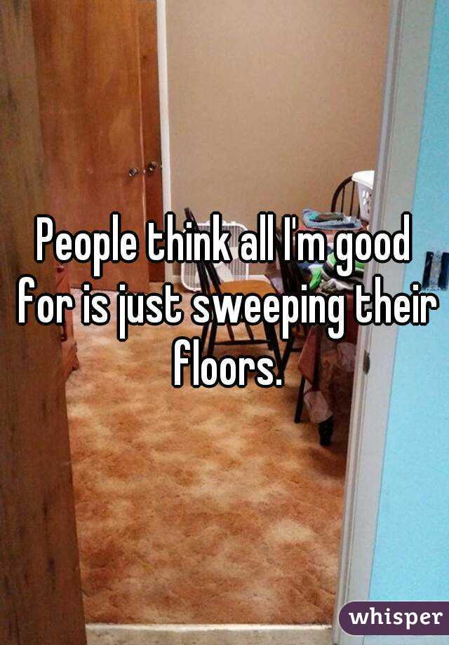 People think all I'm good for is just sweeping their floors.