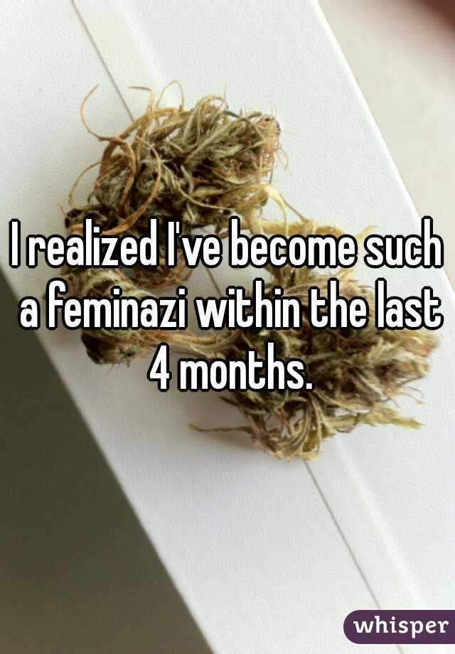 I realized I've become such a feminazi within the last 4 months.