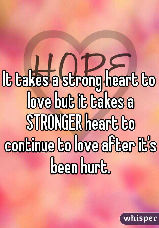 It takes a strong heart to love but it takes a STRONGER heart to continue to love after it's been hurt.
