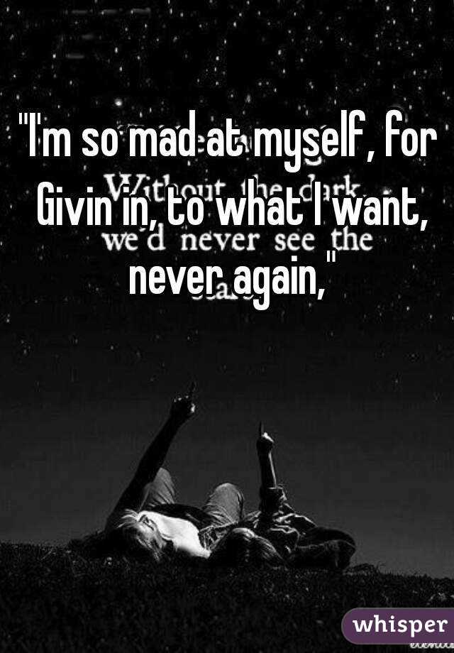 """""""I'm so mad at myself, for Givin in, to what I want, never again,"""""""