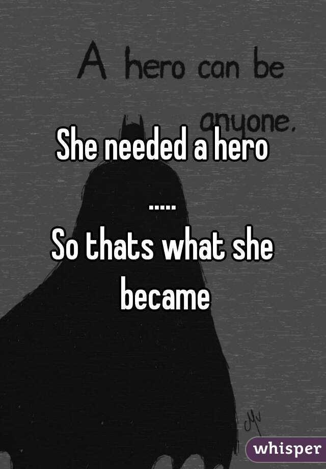 She needed a hero ..... So thats what she became