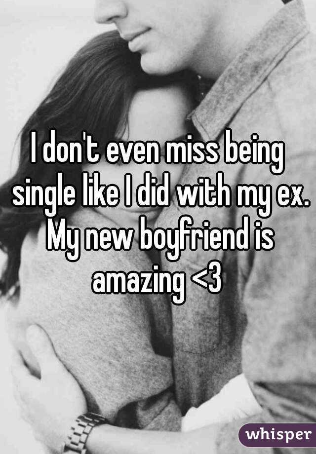 I don't even miss being single like I did with my ex. My new boyfriend is amazing <3