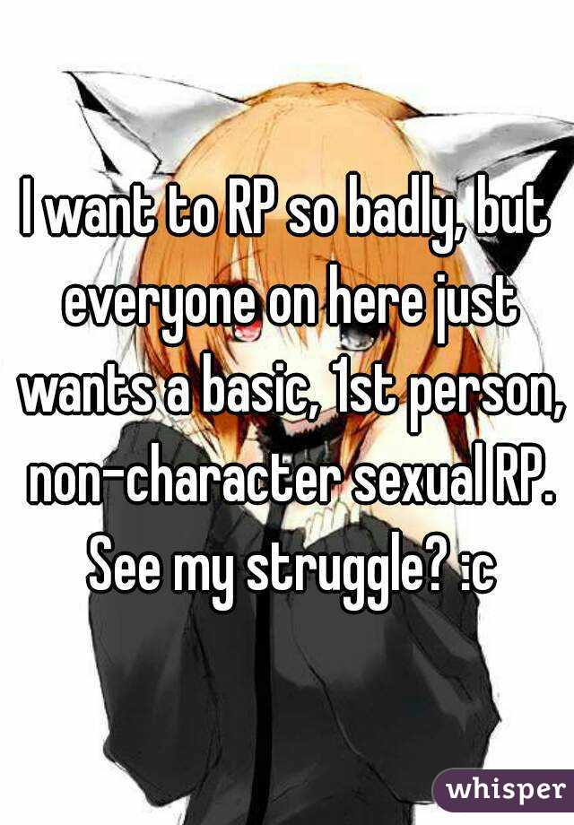 I want to RP so badly, but everyone on here just wants a basic, 1st person, non-character sexual RP. See my struggle? :c