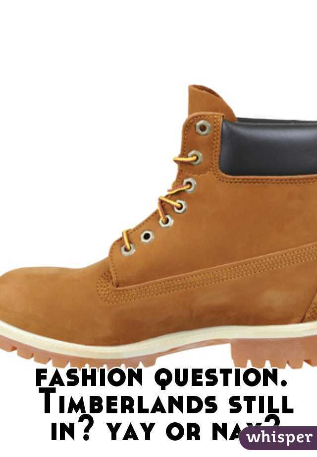 fashion question. Timberlands still in? yay or nay?