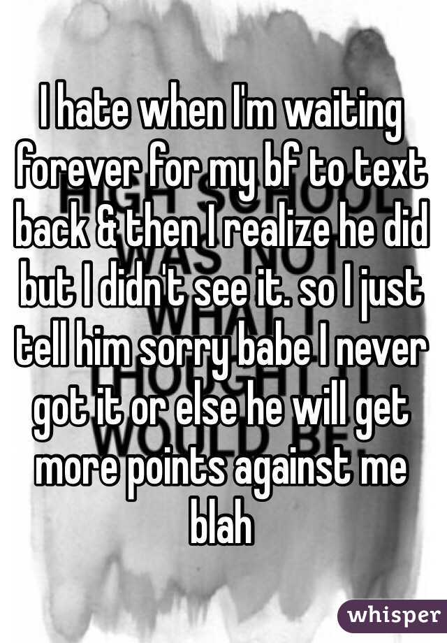 I hate when I'm waiting forever for my bf to text back & then I realize he did but I didn't see it. so I just tell him sorry babe I never got it or else he will get more points against me blah