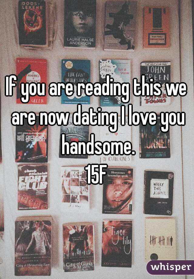 If you are reading this we are now dating I love you handsome. 15F
