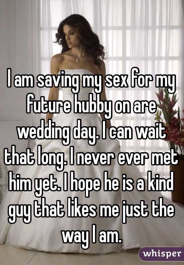 I am saving my sex for my future hubby on are wedding day. I can wait that long. I never ever met him yet. I hope he is a kind guy that likes me just the way I am.